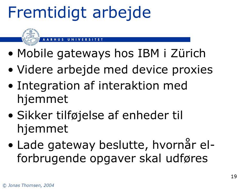 © Jonas Thomsen, 2004 19 Fremtidigt arbejde Mobile gateways hos IBM i Zürich Videre arbejde med device proxies Integration af interaktion med hjemmet Sikker tilføjelse af enheder til hjemmet Lade gateway beslutte, hvornår el- forbrugende opgaver skal udføres
