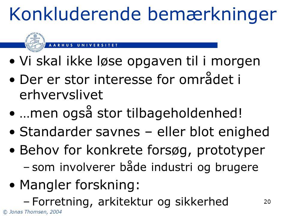 © Jonas Thomsen, 2004 20 Konkluderende bemærkninger Vi skal ikke løse opgaven til i morgen Der er stor interesse for området i erhvervslivet …men også stor tilbageholdenhed.