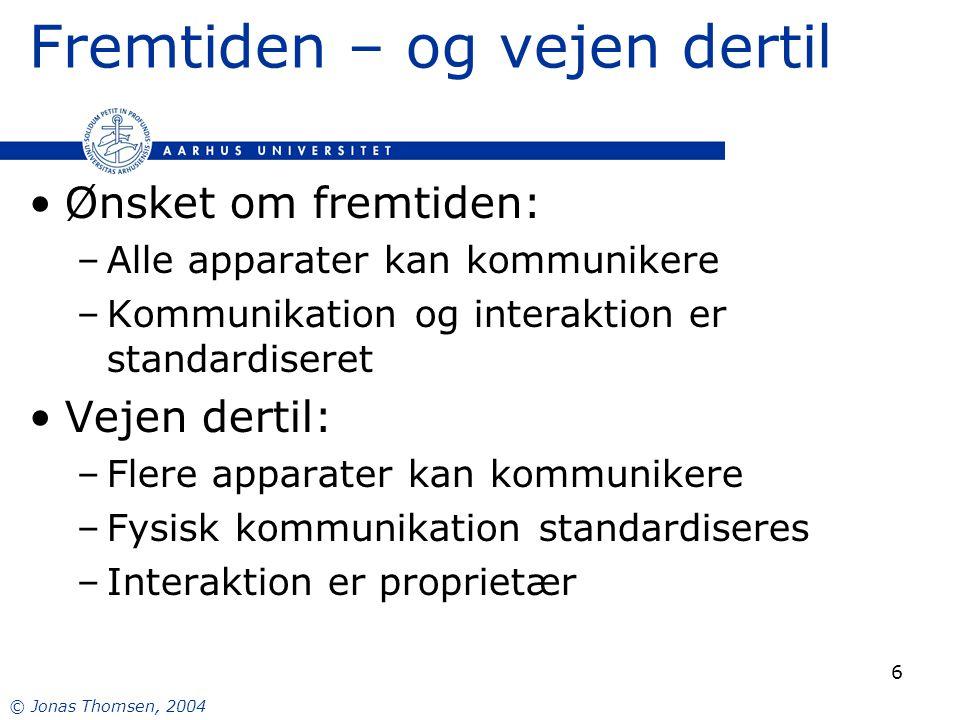 © Jonas Thomsen, 2004 6 Fremtiden – og vejen dertil Ønsket om fremtiden: –Alle apparater kan kommunikere –Kommunikation og interaktion er standardiseret Vejen dertil: –Flere apparater kan kommunikere –Fysisk kommunikation standardiseres –Interaktion er proprietær
