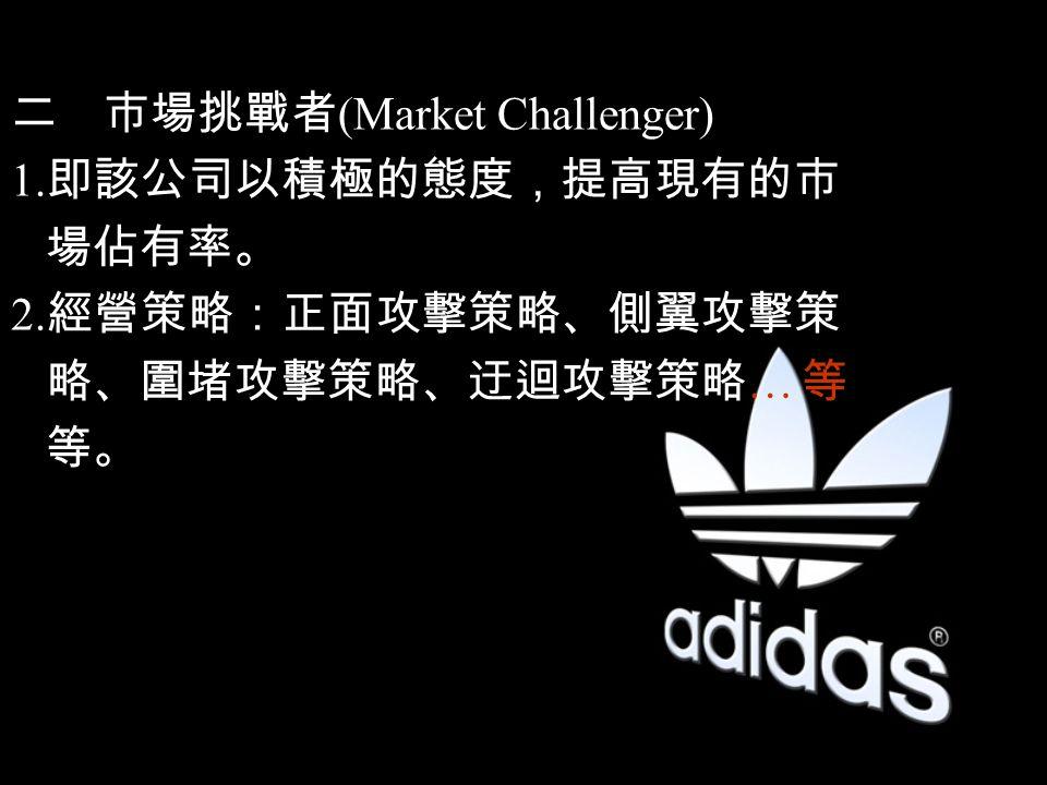 二市場挑戰者 (Market Challenger) 1. 即該公司以積極的態度,提高現有的市 場佔有率。 2. 經營策略:正面攻擊策略、側翼攻擊策 略、圍堵攻擊策略、迂迴攻擊策略 … 等 等。