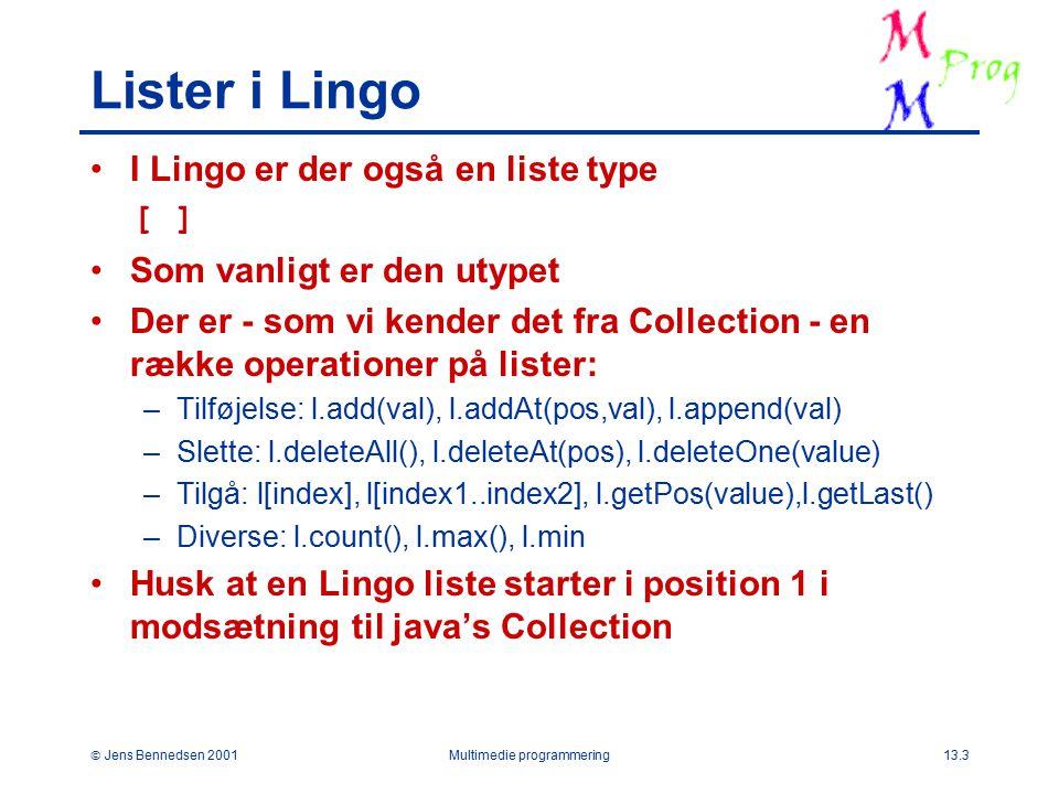  Jens Bennedsen 2001Multimedie programmering13.3 Lister i Lingo I Lingo er der også en liste type [ ] Som vanligt er den utypet Der er - som vi kender det fra Collection - en række operationer på lister: –Tilføjelse: l.add(val), l.addAt(pos,val), l.append(val) –Slette: l.deleteAll(), l.deleteAt(pos), l.deleteOne(value) –Tilgå: l[index], l[index1..index2], l.getPos(value),l.getLast() –Diverse: l.count(), l.max(), l.min Husk at en Lingo liste starter i position 1 i modsætning til java's Collection