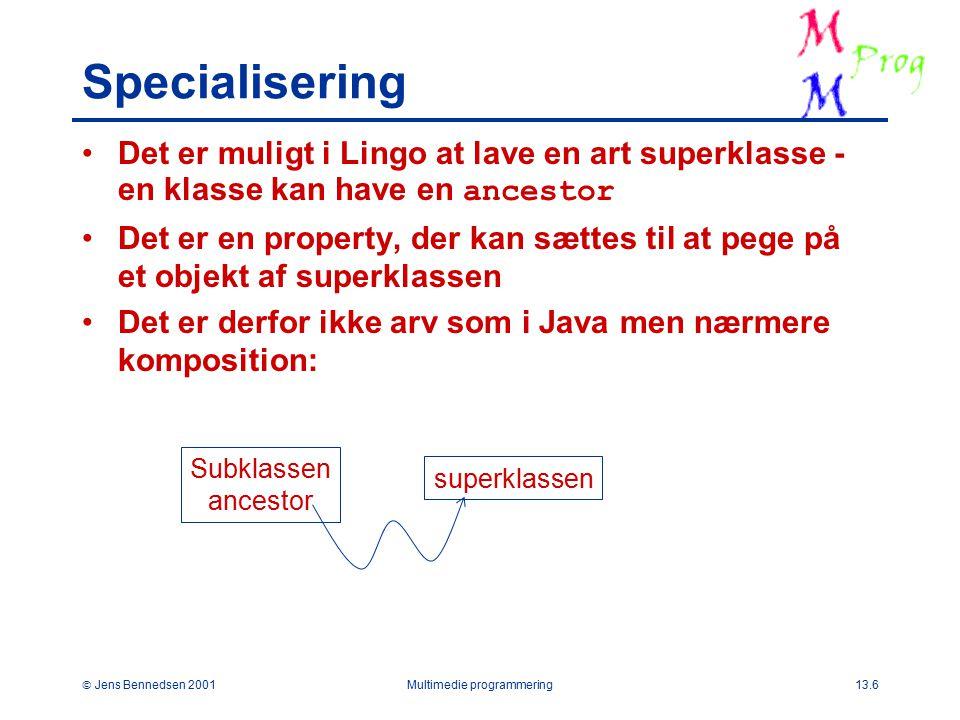  Jens Bennedsen 2001Multimedie programmering13.6 Specialisering Det er muligt i Lingo at lave en art superklasse - en klasse kan have en ancestor Det er en property, der kan sættes til at pege på et objekt af superklassen Det er derfor ikke arv som i Java men nærmere komposition: Subklassen ancestor superklassen