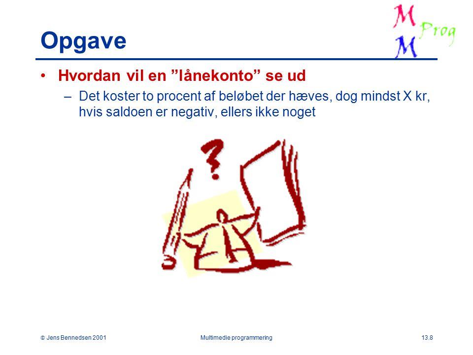  Jens Bennedsen 2001Multimedie programmering13.8 Opgave Hvordan vil en lånekonto se ud –Det koster to procent af beløbet der hæves, dog mindst X kr, hvis saldoen er negativ, ellers ikke noget