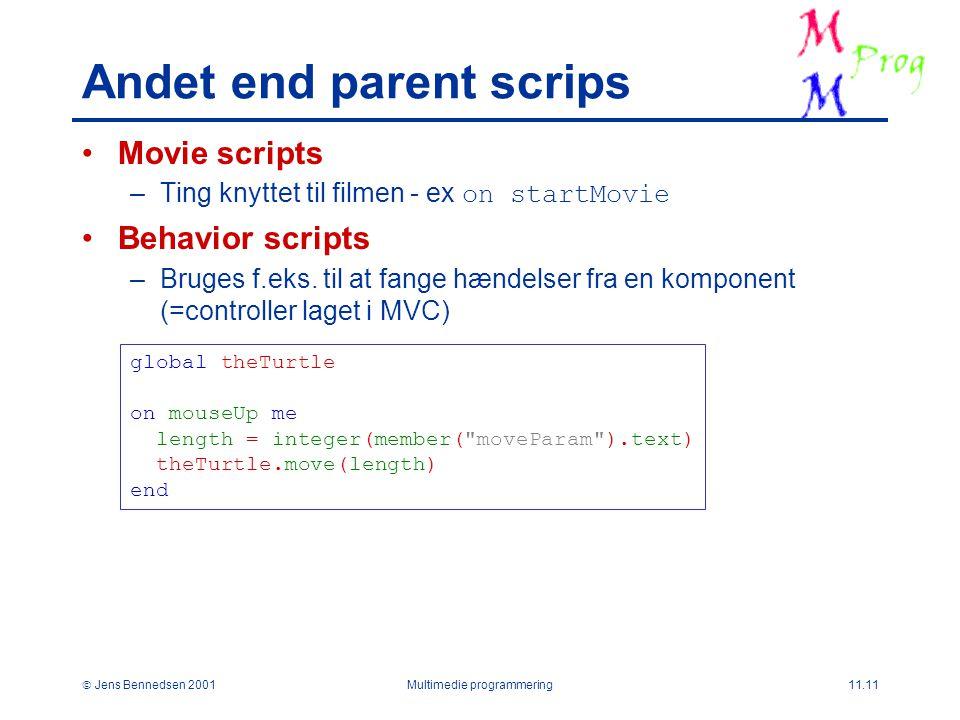  Jens Bennedsen 2001Multimedie programmering11.11 Andet end parent scrips Movie scripts –Ting knyttet til filmen - ex on startMovie Behavior scripts –Bruges f.eks.