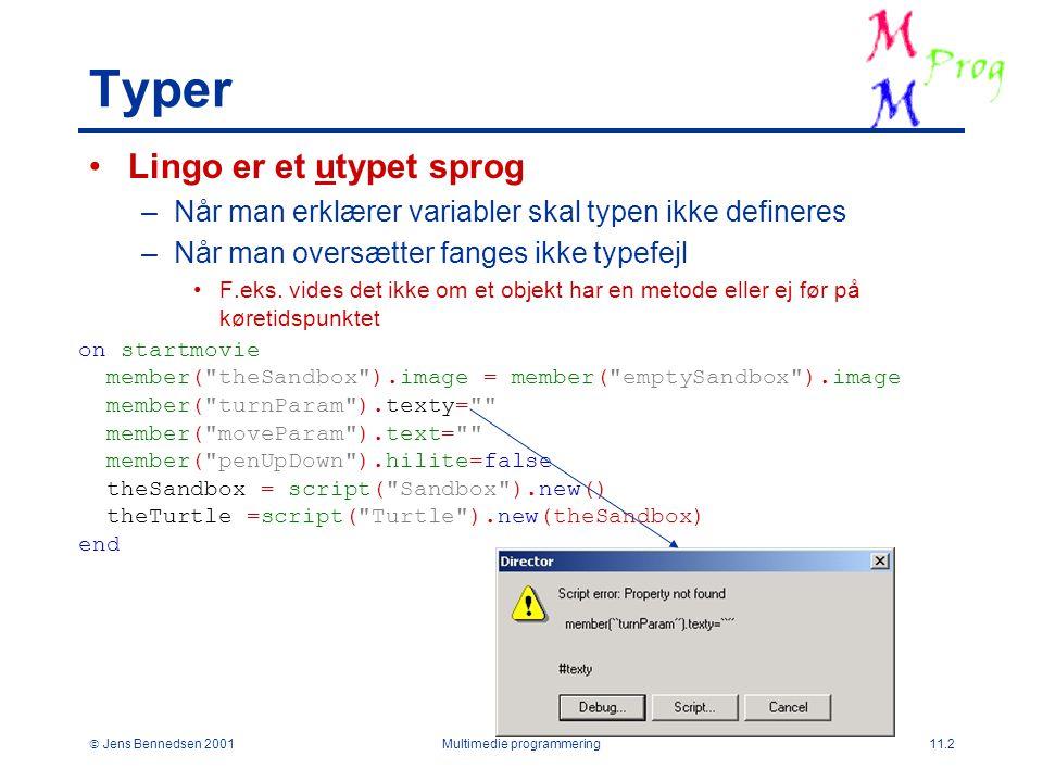  Jens Bennedsen 2001Multimedie programmering11.2 Typer Lingo er et utypet sprog –Når man erklærer variabler skal typen ikke defineres –Når man oversætter fanges ikke typefejl F.eks.