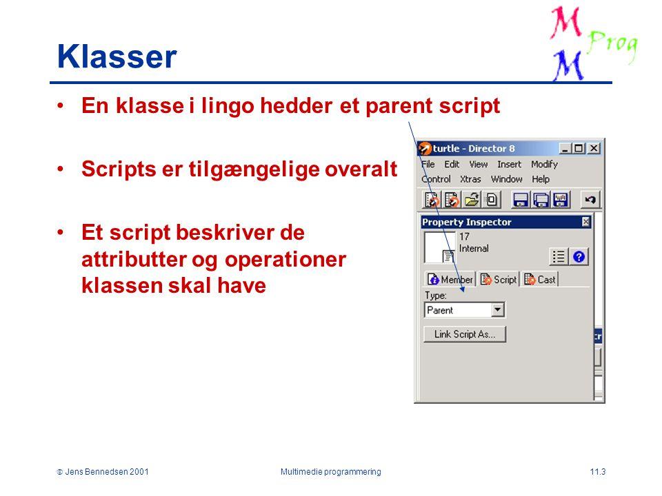  Jens Bennedsen 2001Multimedie programmering11.3 Klasser En klasse i lingo hedder et parent script Scripts er tilgængelige overalt Et script beskriver de attributter og operationer klassen skal have