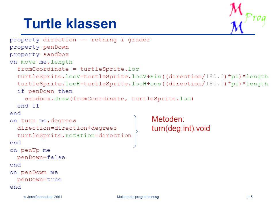  Jens Bennedsen 2001Multimedie programmering11.5 Turtle klassen property direction -- retning i grader property penDown property sandbox on move me,length fromCoordinate = turtleSprite.loc turtleSprite.locV=turtleSprite.locV+sin((direction/180.0)*pi)*length turtleSprite.locH=turtleSprite.locH+cos((direction/180.0)*pi)*length if penDown then sandbox.draw(fromCoordinate, turtleSprite.loc) end if end on turn me,degrees direction=direction+degrees turtleSprite.rotation=direction end on penUp me penDown=false end on penDown me penDown=true end Metoden: turn(deg:int):void