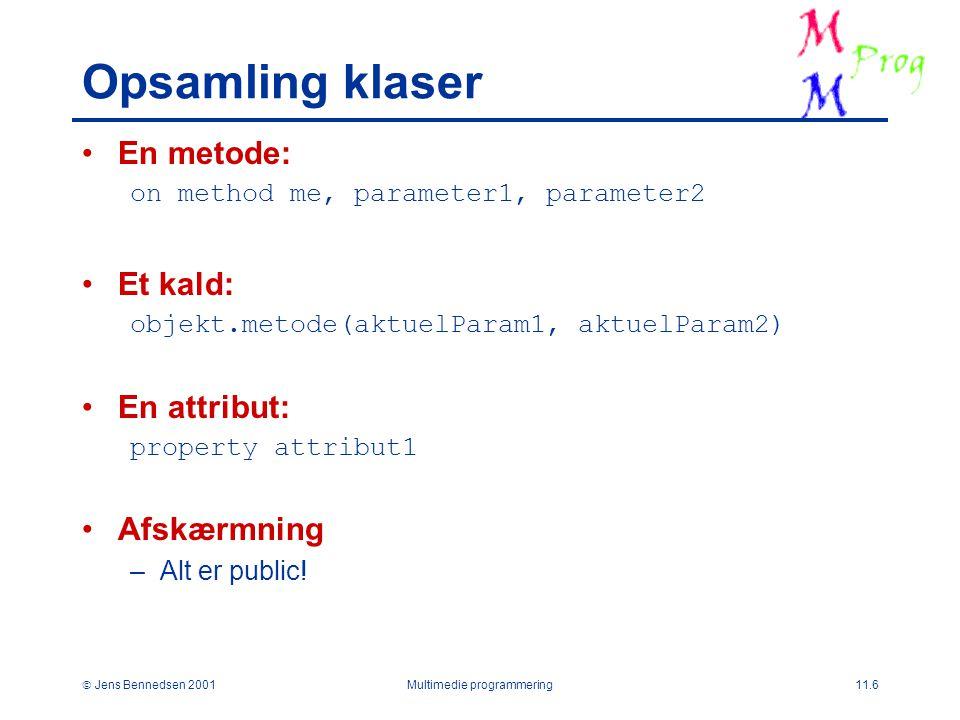  Jens Bennedsen 2001Multimedie programmering11.6 Opsamling klaser En metode: on method me, parameter1, parameter2 Et kald: objekt.metode(aktuelParam1, aktuelParam2) En attribut: property attribut1 Afskærmning –Alt er public!