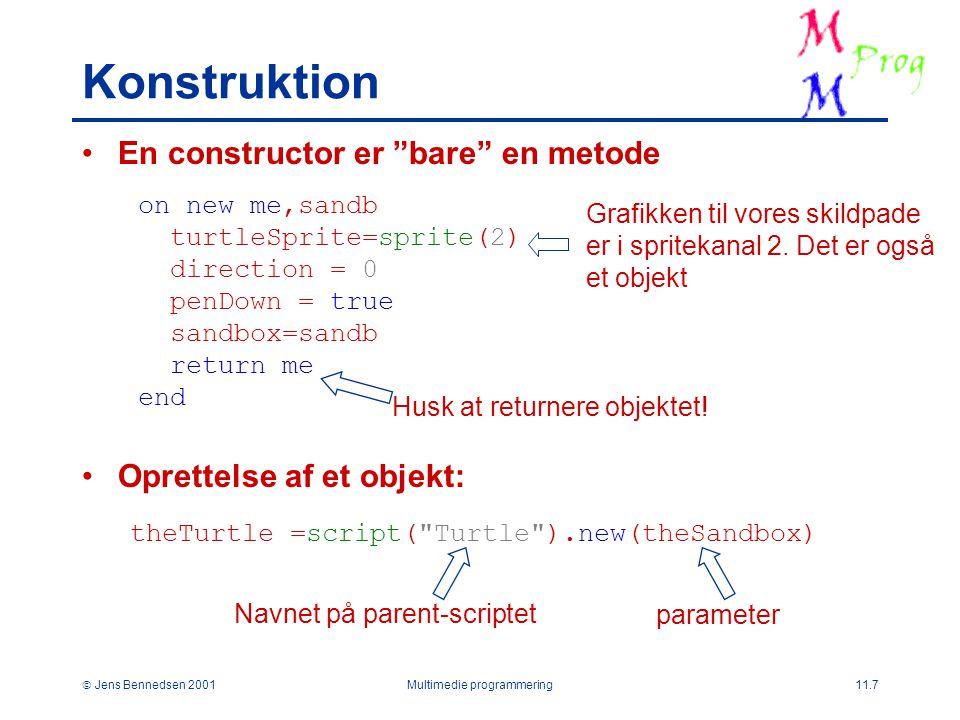  Jens Bennedsen 2001Multimedie programmering11.7 Konstruktion En constructor er bare en metode Oprettelse af et objekt: on new me,sandb turtleSprite=sprite(2) direction = 0 penDown = true sandbox=sandb return me end Husk at returnere objektet.