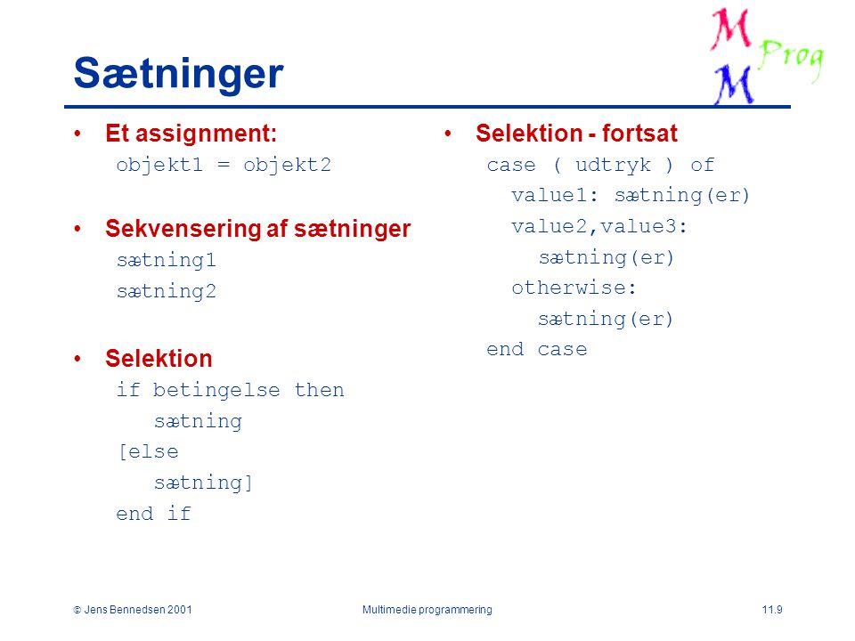  Jens Bennedsen 2001Multimedie programmering11.9 Sætninger Et assignment: objekt1 = objekt2 Sekvensering af sætninger sætning1 sætning2 Selektion if betingelse then sætning [else sætning] end if Selektion - fortsat case ( udtryk ) of value1: sætning(er) value2,value3: sætning(er) otherwise: sætning(er) end case