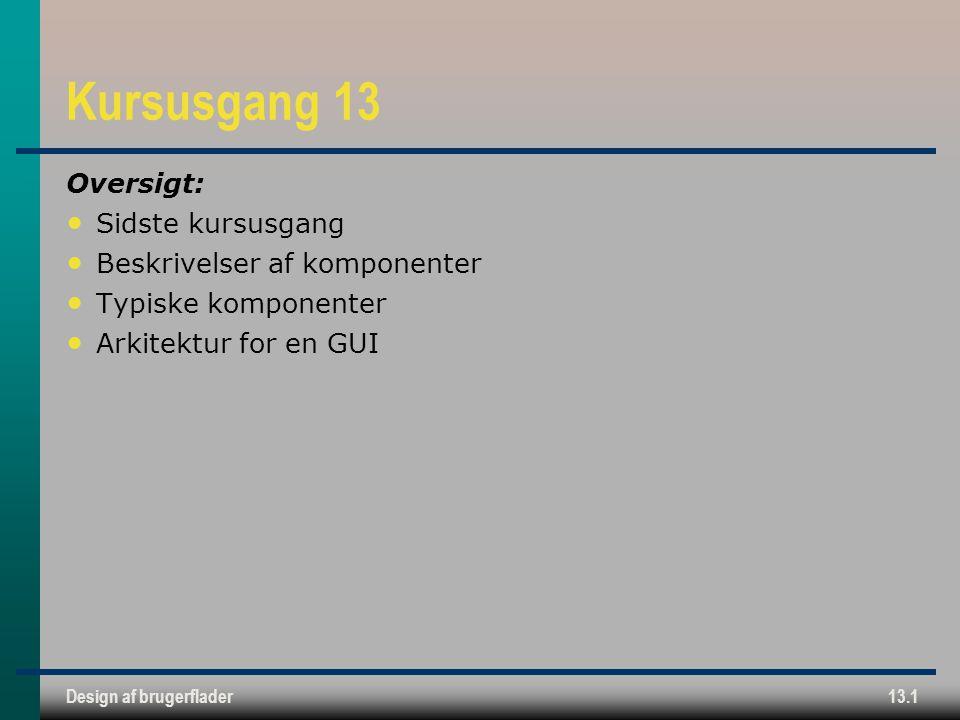 Design af brugerflader13.1 Kursusgang 13 Oversigt: Sidste kursusgang Beskrivelser af komponenter Typiske komponenter Arkitektur for en GUI