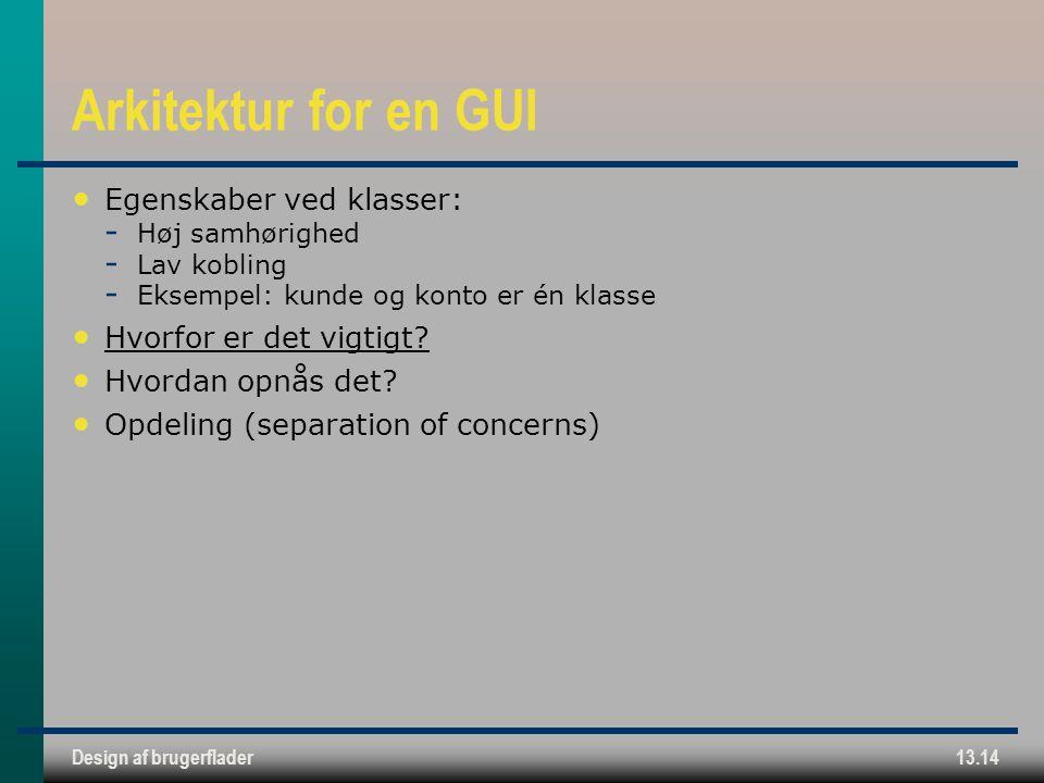 Design af brugerflader13.14 Arkitektur for en GUI Egenskaber ved klasser:  Høj samhørighed  Lav kobling  Eksempel: kunde og konto er én klasse Hvorfor er det vigtigt.