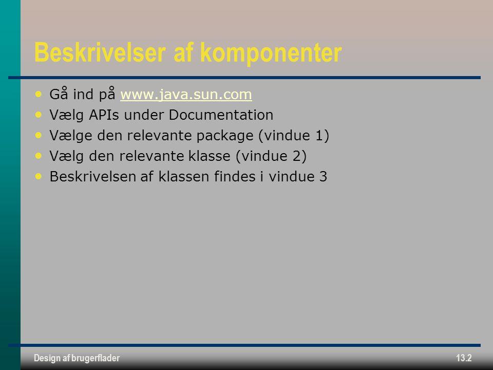 Design af brugerflader13.2 Beskrivelser af komponenter Gå ind på www.java.sun.comwww.java.sun.com Vælg APIs under Documentation Vælge den relevante package (vindue 1) Vælg den relevante klasse (vindue 2) Beskrivelsen af klassen findes i vindue 3