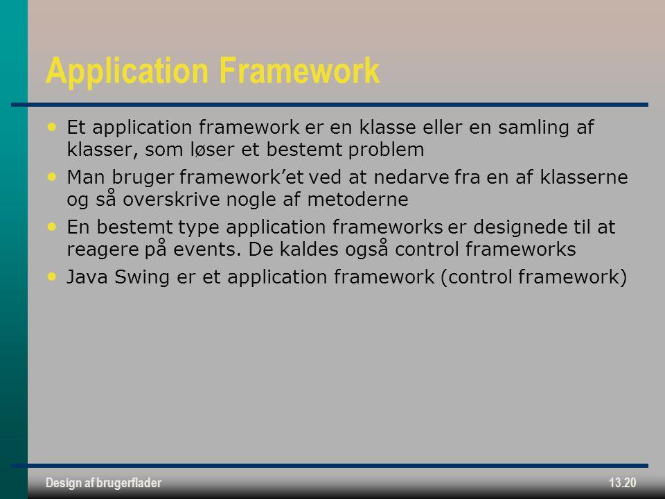 Design af brugerflader13.20 Application Framework Et application framework er en klasse eller en samling af klasser, som løser et bestemt problem Man bruger framework'et ved at nedarve fra en af klasserne og så overskrive nogle af metoderne En bestemt type application frameworks er designede til at reagere på events.