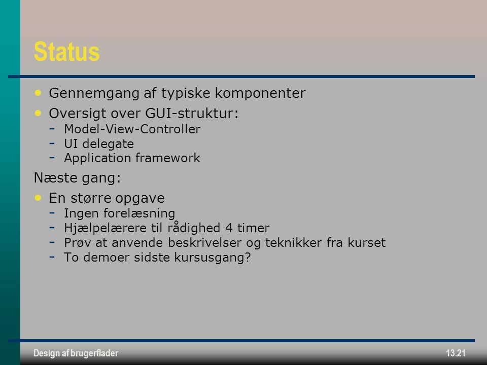 Design af brugerflader13.21 Status Gennemgang af typiske komponenter Oversigt over GUI-struktur:  Model-View-Controller  UI delegate  Application framework Næste gang: En større opgave  Ingen forelæsning  Hjælpelærere til rådighed 4 timer  Prøv at anvende beskrivelser og teknikker fra kurset  To demoer sidste kursusgang