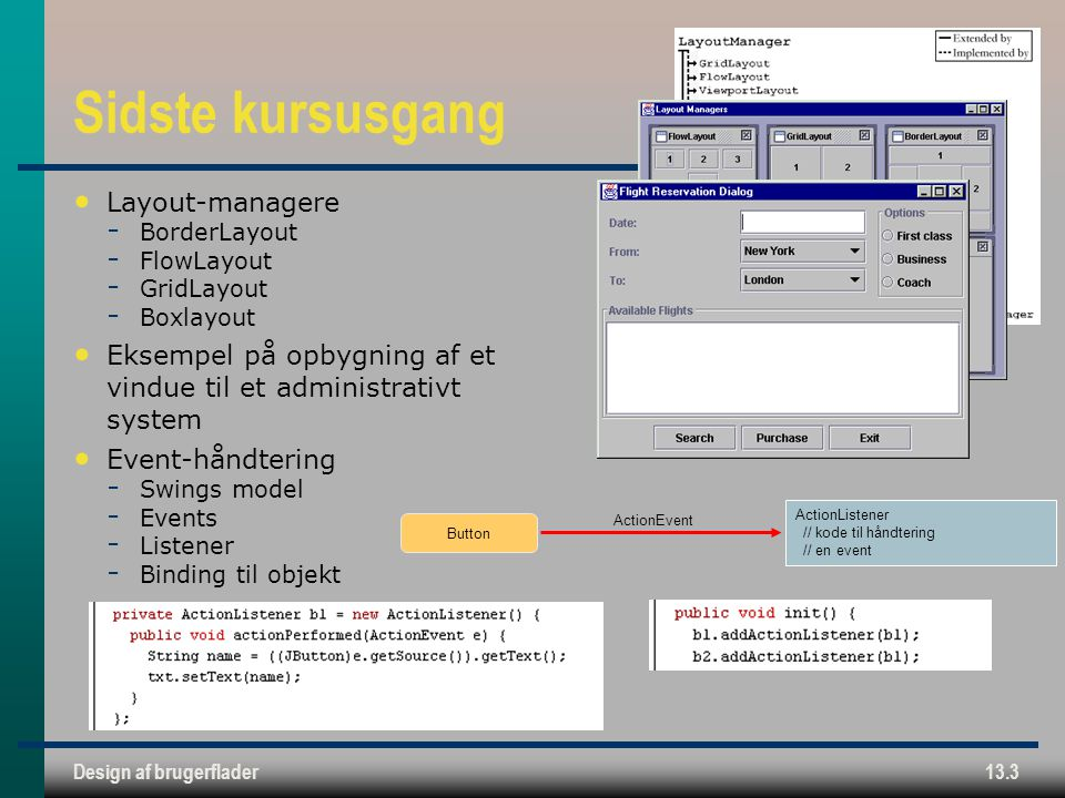 Design af brugerflader13.3 Sidste kursusgang Layout-managere ­ BorderLayout ­ FlowLayout ­ GridLayout ­ Boxlayout Eksempel på opbygning af et vindue til et administrativt system Event-håndtering ­ Swings model ­ Events ­ Listener ­ Binding til objekt ActionEvent ActionListener // kode til håndtering // en event Button