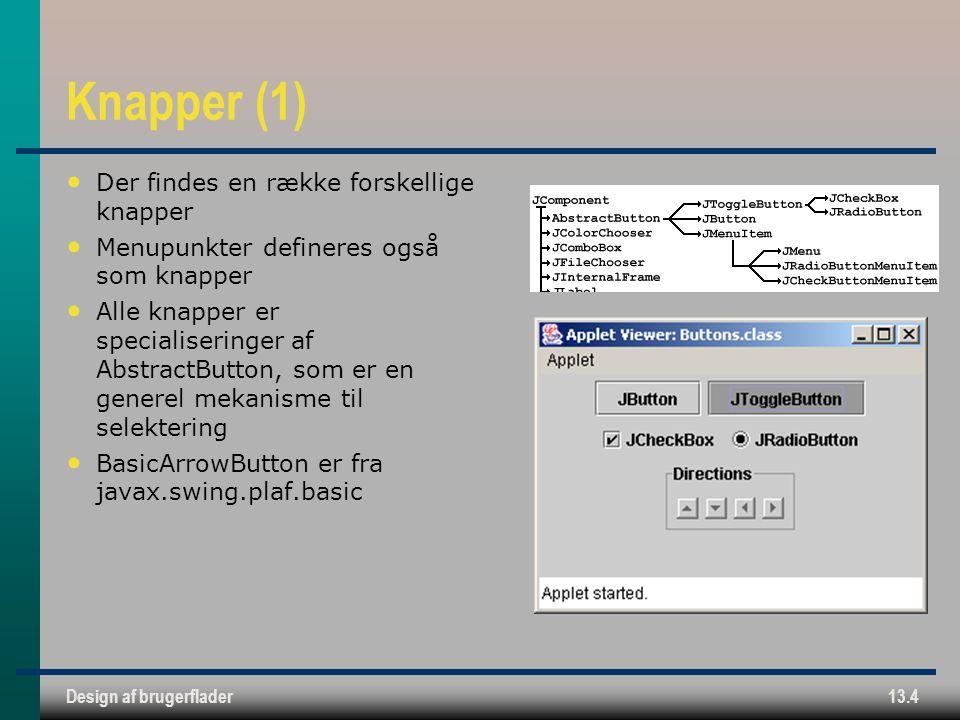 Design af brugerflader13.4 Knapper (1) Der findes en række forskellige knapper Menupunkter defineres også som knapper Alle knapper er specialiseringer af AbstractButton, som er en generel mekanisme til selektering BasicArrowButton er fra javax.swing.plaf.basic