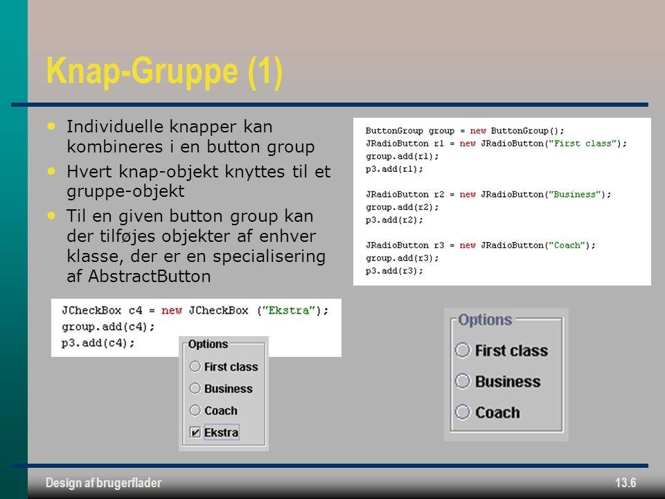 Design af brugerflader13.6 Knap-Gruppe (1) Individuelle knapper kan kombineres i en button group Hvert knap-objekt knyttes til et gruppe-objekt Til en given button group kan der tilføjes objekter af enhver klasse, der er en specialisering af AbstractButton