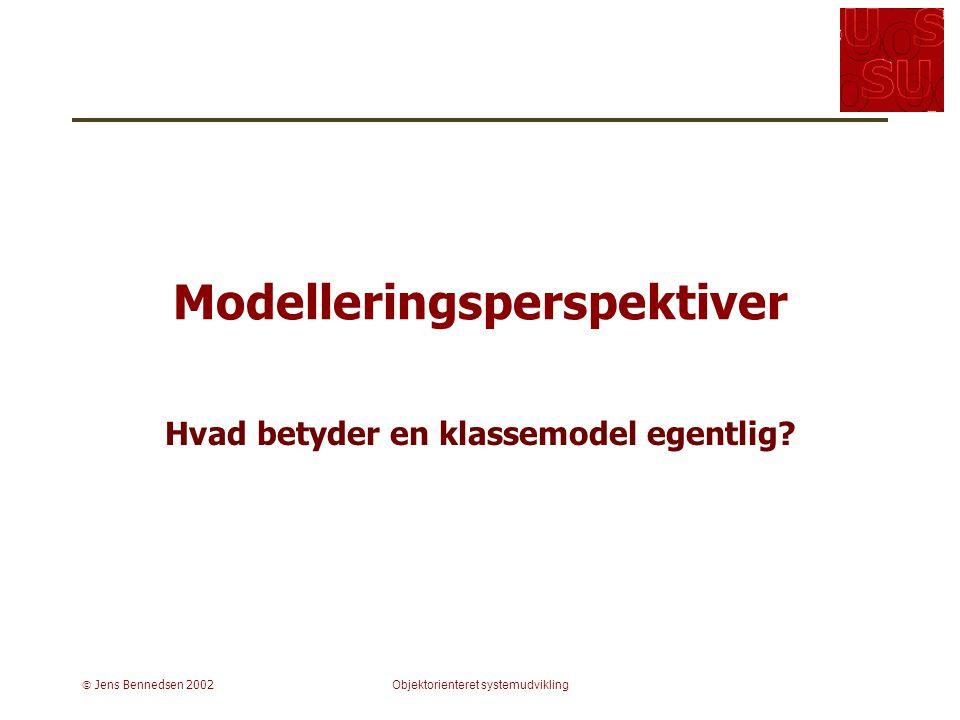  Jens Bennedsen 2002Objektorienteret systemudvikling Modelleringsperspektiver Hvad betyder en klassemodel egentlig