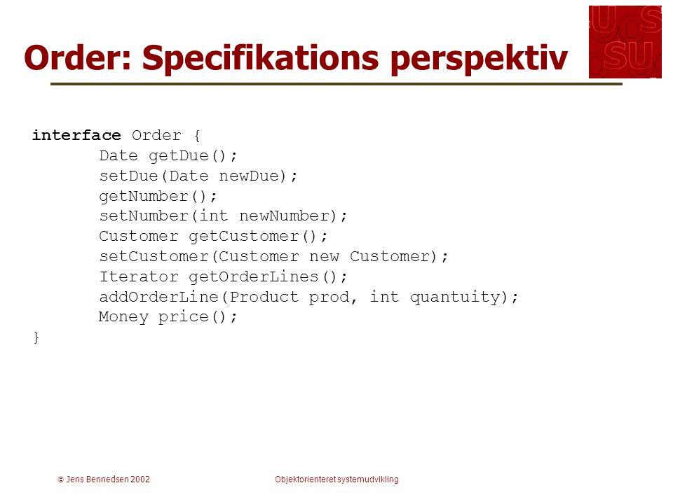  Jens Bennedsen 2002Objektorienteret systemudvikling Order: Specifikations perspektiv interface Order { Date getDue(); setDue(Date newDue); getNumber(); setNumber(int newNumber); Customer getCustomer(); setCustomer(Customer new Customer); Iterator getOrderLines(); addOrderLine(Product prod, int quantuity); Money price(); }