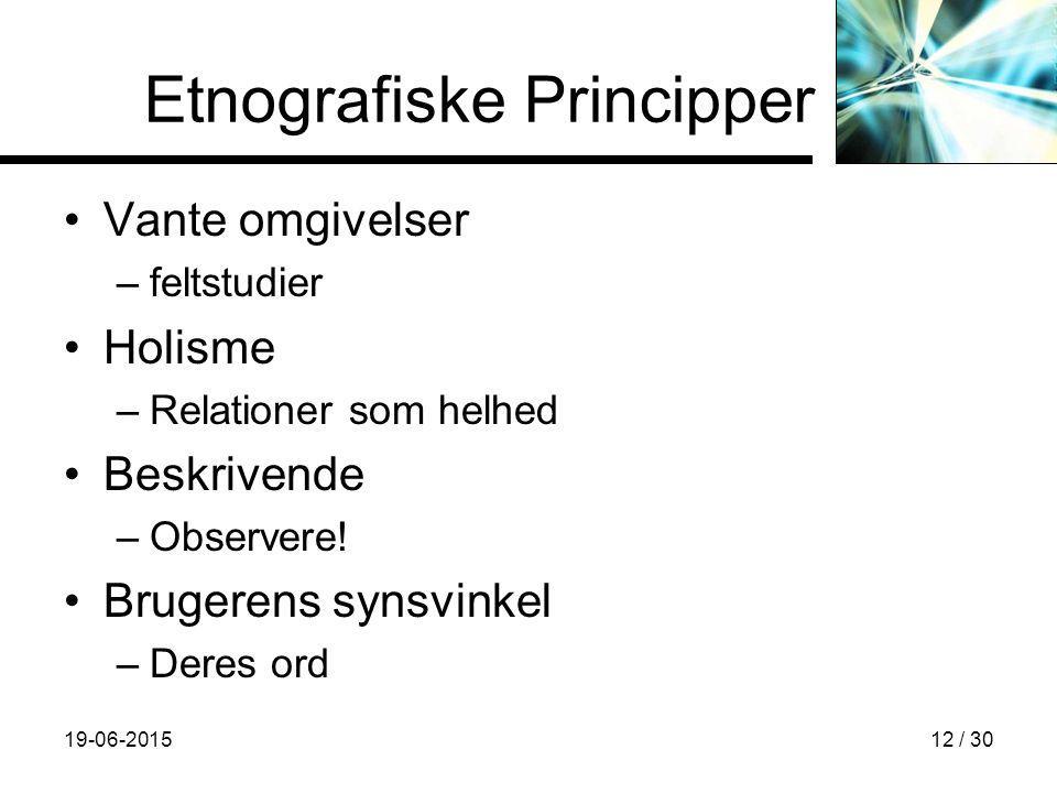19-06-201512 / 30 Etnografiske Principper Vante omgivelser –feltstudier Holisme –Relationer som helhed Beskrivende –Observere.