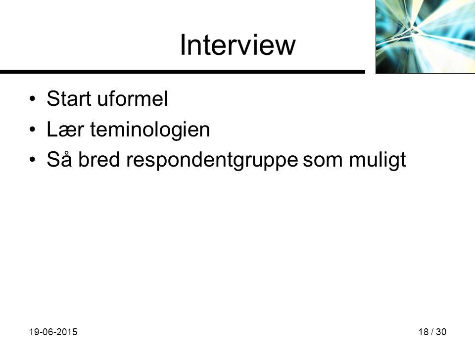 19-06-201518 / 30 Interview Start uformel Lær teminologien Så bred respondentgruppe som muligt