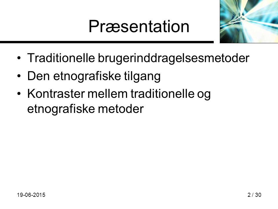 19-06-20152 / 30 Præsentation Traditionelle brugerinddragelsesmetoder Den etnografiske tilgang Kontraster mellem traditionelle og etnografiske metoder