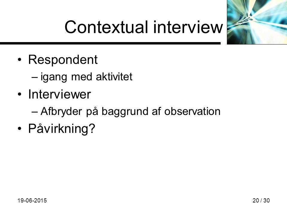 19-06-201520 / 30 Contextual interview Respondent –igang med aktivitet Interviewer –Afbryder på baggrund af observation Påvirkning