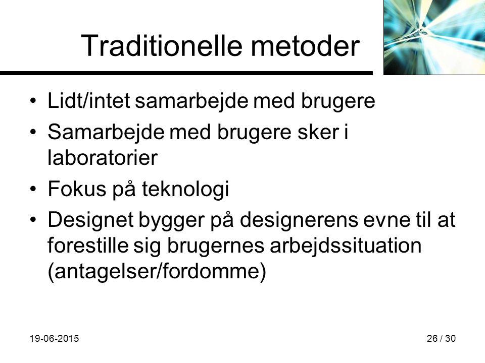 19-06-201526 / 30 Traditionelle metoder Lidt/intet samarbejde med brugere Samarbejde med brugere sker i laboratorier Fokus på teknologi Designet bygger på designerens evne til at forestille sig brugernes arbejdssituation (antagelser/fordomme)