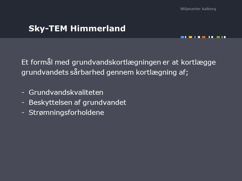 Sky-TEM Himmerland Et formål med grundvandskortlægningen er at kortlægge grundvandets sårbarhed gennem kortlægning af; -Grundvandskvaliteten -Beskyttelsen af grundvandet -Strømningsforholdene