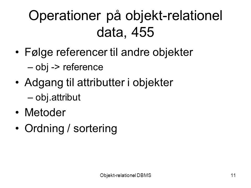 Objekt-relationel DBMS11 Operationer på objekt-relationel data, 455 Følge referencer til andre objekter –obj -> reference Adgang til attributter i objekter –obj.attribut Metoder Ordning / sortering