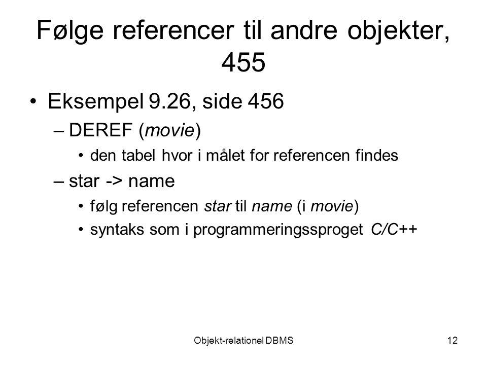 Objekt-relationel DBMS12 Følge referencer til andre objekter, 455 Eksempel 9.26, side 456 –DEREF (movie) den tabel hvor i målet for referencen findes –star -> name følg referencen star til name (i movie) syntaks som i programmeringssproget C/C++