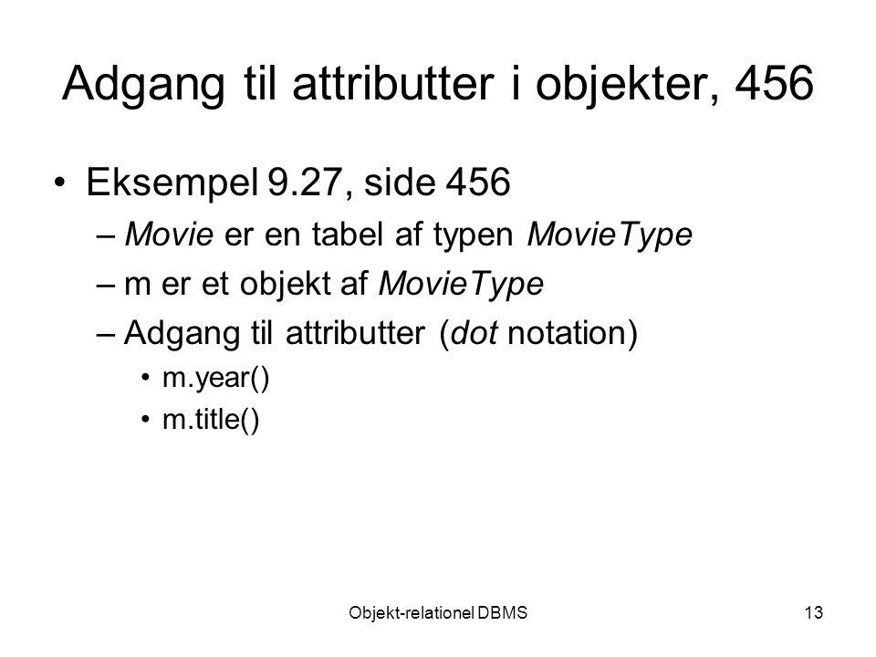 Objekt-relationel DBMS13 Adgang til attributter i objekter, 456 Eksempel 9.27, side 456 –Movie er en tabel af typen MovieType –m er et objekt af MovieType –Adgang til attributter (dot notation) m.year() m.title()