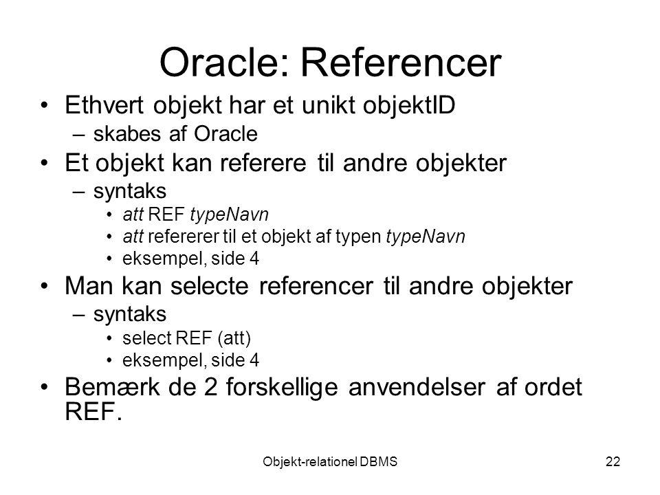 Objekt-relationel DBMS22 Oracle: Referencer Ethvert objekt har et unikt objektID –skabes af Oracle Et objekt kan referere til andre objekter –syntaks att REF typeNavn att refererer til et objekt af typen typeNavn eksempel, side 4 Man kan selecte referencer til andre objekter –syntaks select REF (att) eksempel, side 4 Bemærk de 2 forskellige anvendelser af ordet REF.