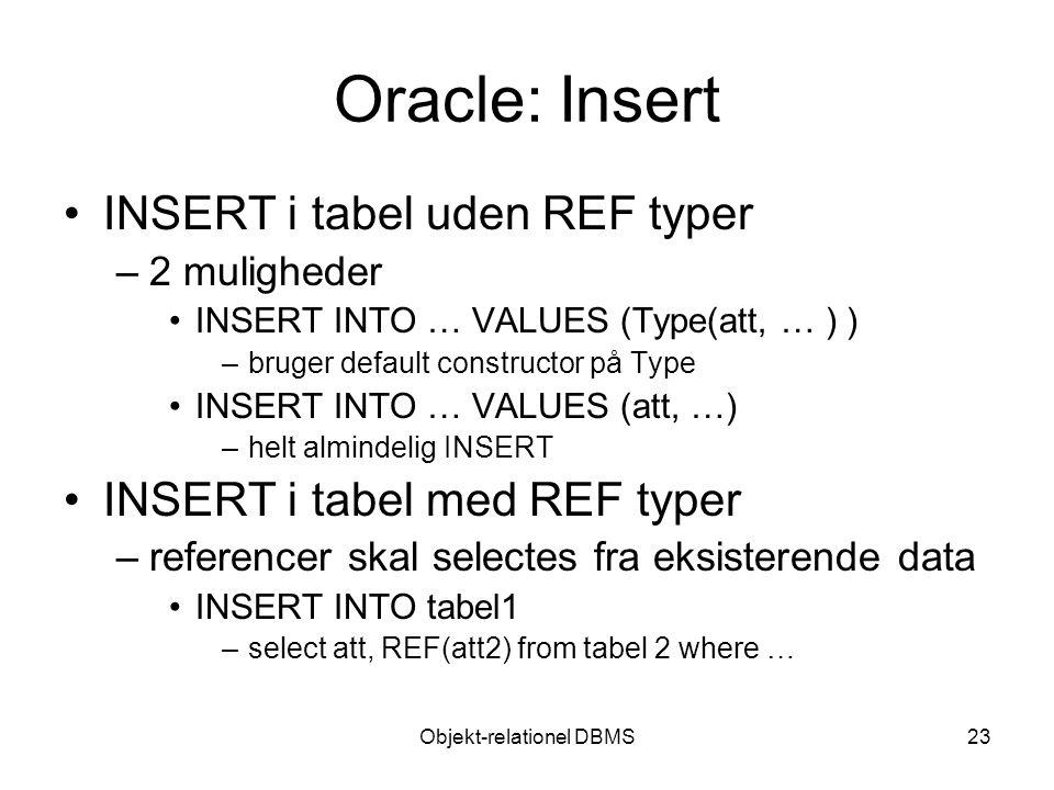 Objekt-relationel DBMS23 Oracle: Insert INSERT i tabel uden REF typer –2 muligheder INSERT INTO … VALUES (Type(att, … ) ) –bruger default constructor på Type INSERT INTO … VALUES (att, …) –helt almindelig INSERT INSERT i tabel med REF typer –referencer skal selectes fra eksisterende data INSERT INTO tabel1 –select att, REF(att2) from tabel 2 where …