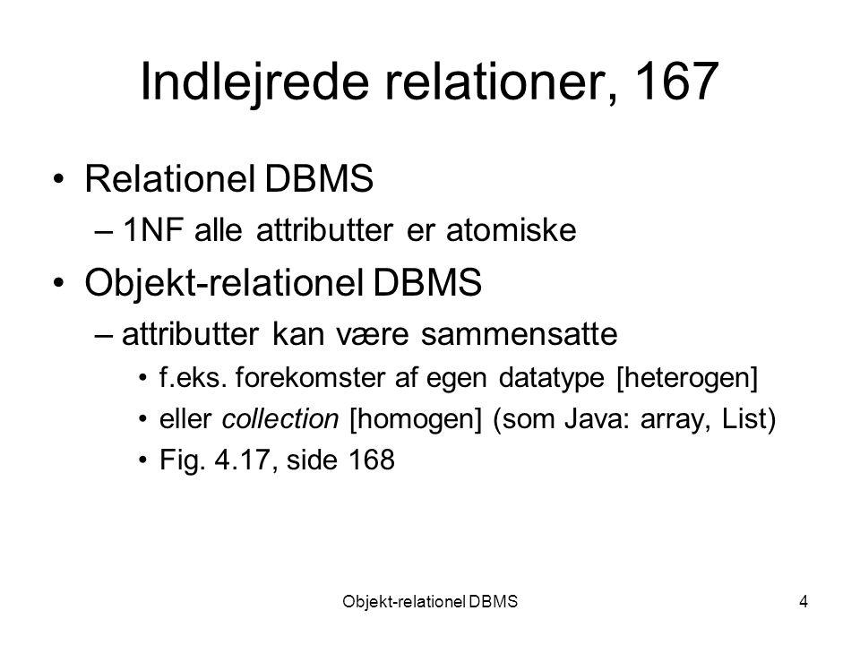 Objekt-relationel DBMS4 Indlejrede relationer, 167 Relationel DBMS –1NF alle attributter er atomiske Objekt-relationel DBMS –attributter kan være sammensatte f.eks.