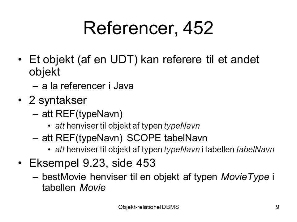 Objekt-relationel DBMS9 Referencer, 452 Et objekt (af en UDT) kan referere til et andet objekt –a la referencer i Java 2 syntakser –att REF(typeNavn) att henviser til objekt af typen typeNavn –att REF(typeNavn) SCOPE tabelNavn att henviser til objekt af typen typeNavn i tabellen tabelNavn Eksempel 9.23, side 453 –bestMovie henviser til en objekt af typen MovieType i tabellen Movie