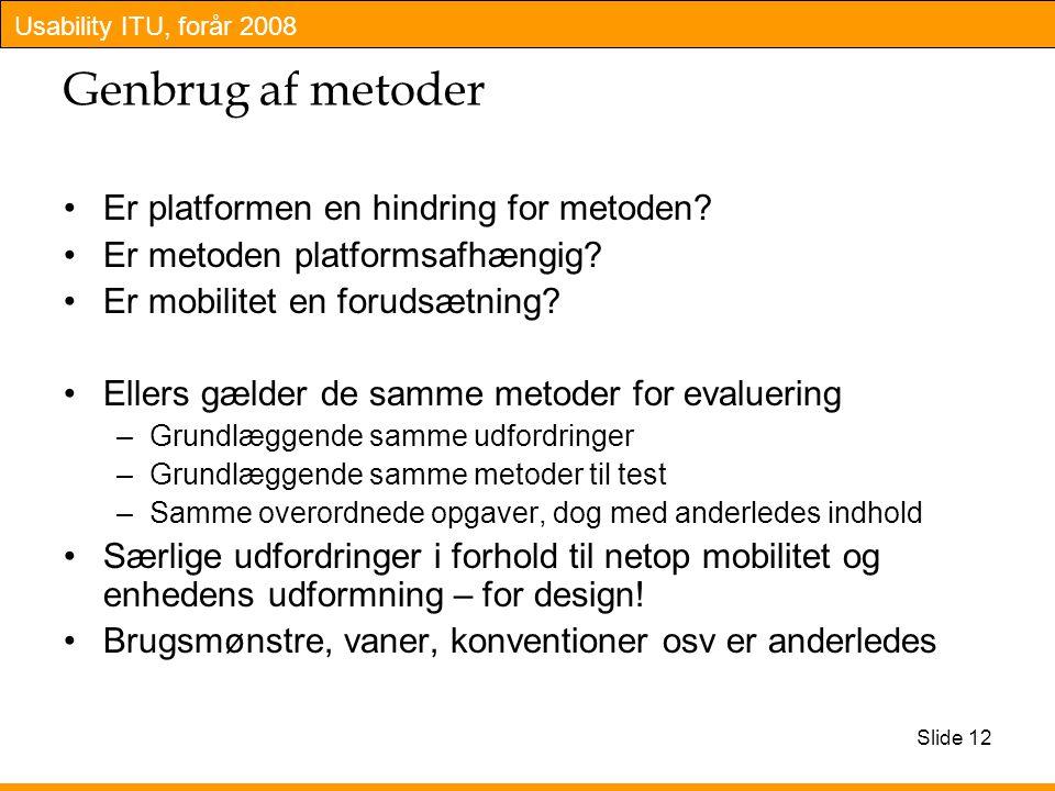 Usability ITU, forår 2008 Slide 12 Genbrug af metoder Er platformen en hindring for metoden.
