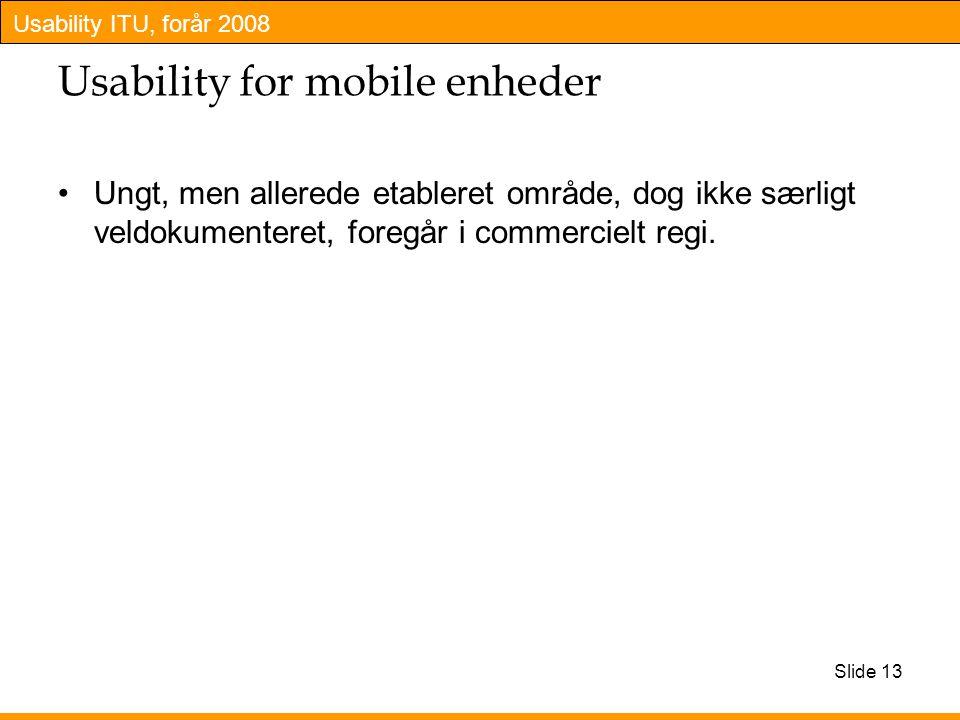 Usability ITU, forår 2008 Slide 13 Usability for mobile enheder Ungt, men allerede etableret område, dog ikke særligt veldokumenteret, foregår i commercielt regi.