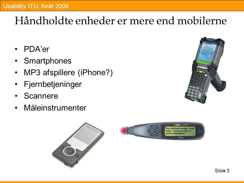 Usability ITU, forår 2008 Slide 3 Håndholdte enheder er mere end mobilerne PDA'er Smartphones MP3 afspillere (iPhone ) Fjernbetjeninger Scannere Måleinstrumenter