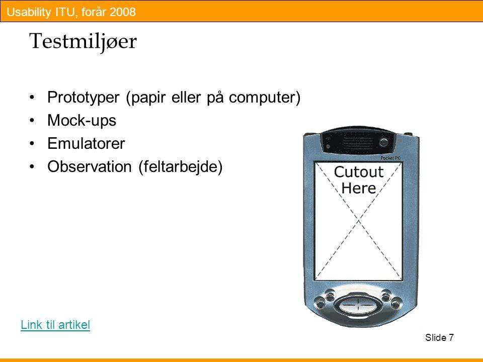 Usability ITU, forår 2008 Slide 7 Testmiljøer Prototyper (papir eller på computer) Mock-ups Emulatorer Observation (feltarbejde) Link til artikel