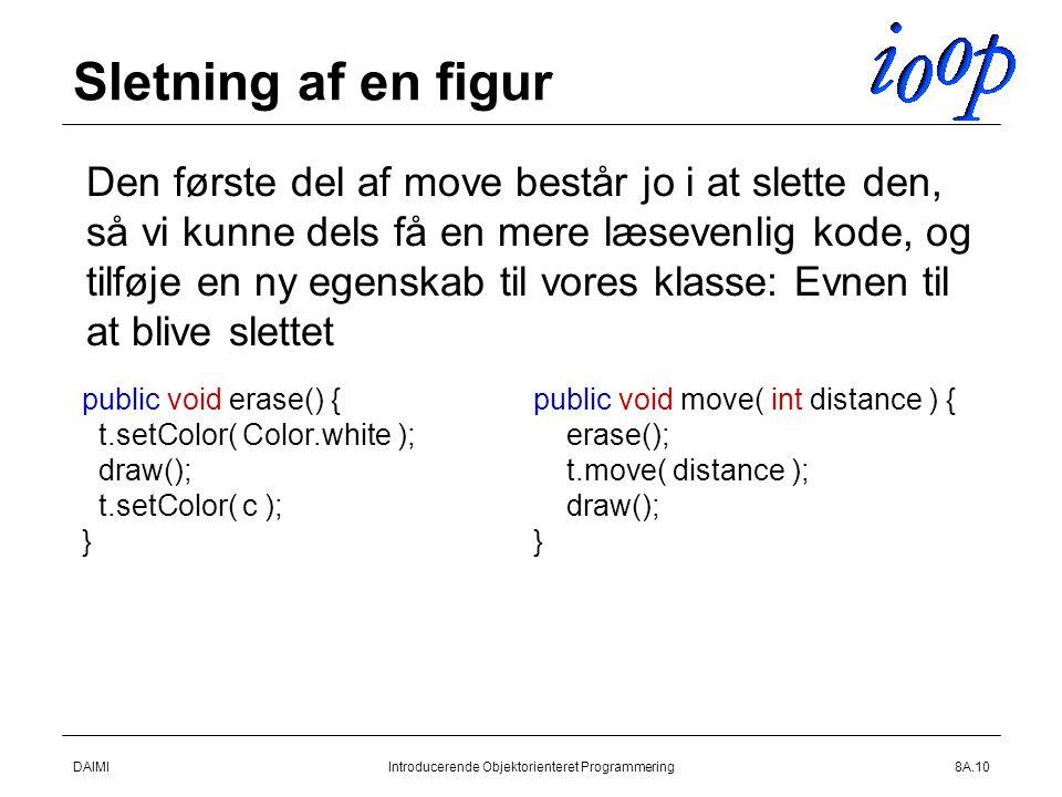 DAIMIIntroducerende Objektorienteret Programmering8A.10 Sletning af en figur  Den første del af move består jo i at slette den, så vi kunne dels få en mere læsevenlig kode, og tilføje en ny egenskab til vores klasse: Evnen til at blive slettet public void erase() { t.setColor( Color.white ); draw(); t.setColor( c ); } public void move( int distance ) { erase(); t.move( distance ); draw(); }