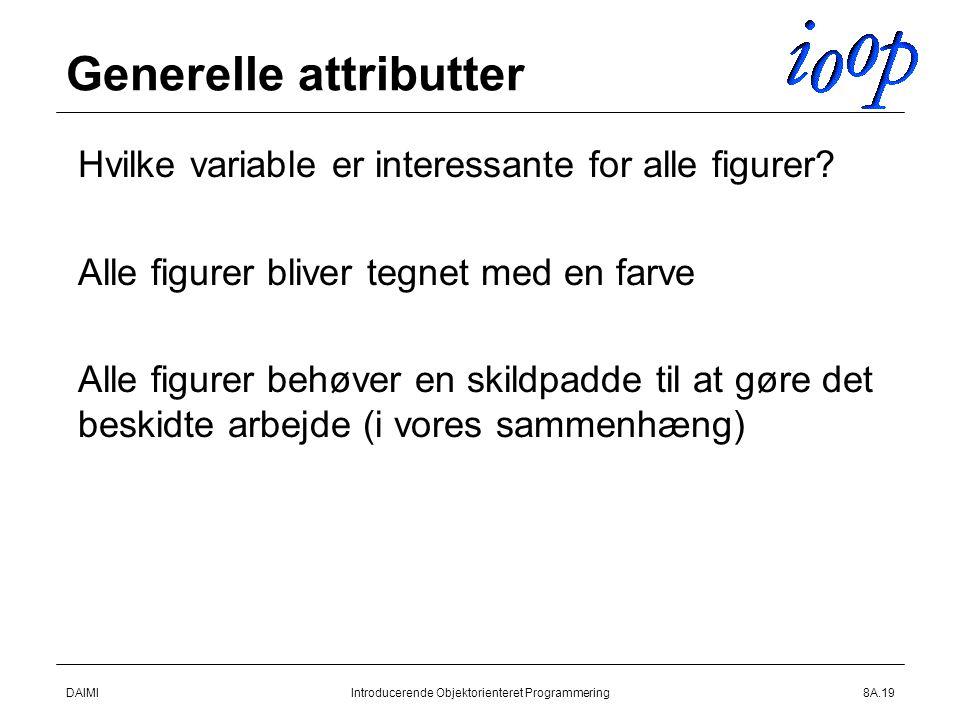 DAIMIIntroducerende Objektorienteret Programmering8A.19 Generelle attributter  Hvilke variable er interessante for alle figurer.