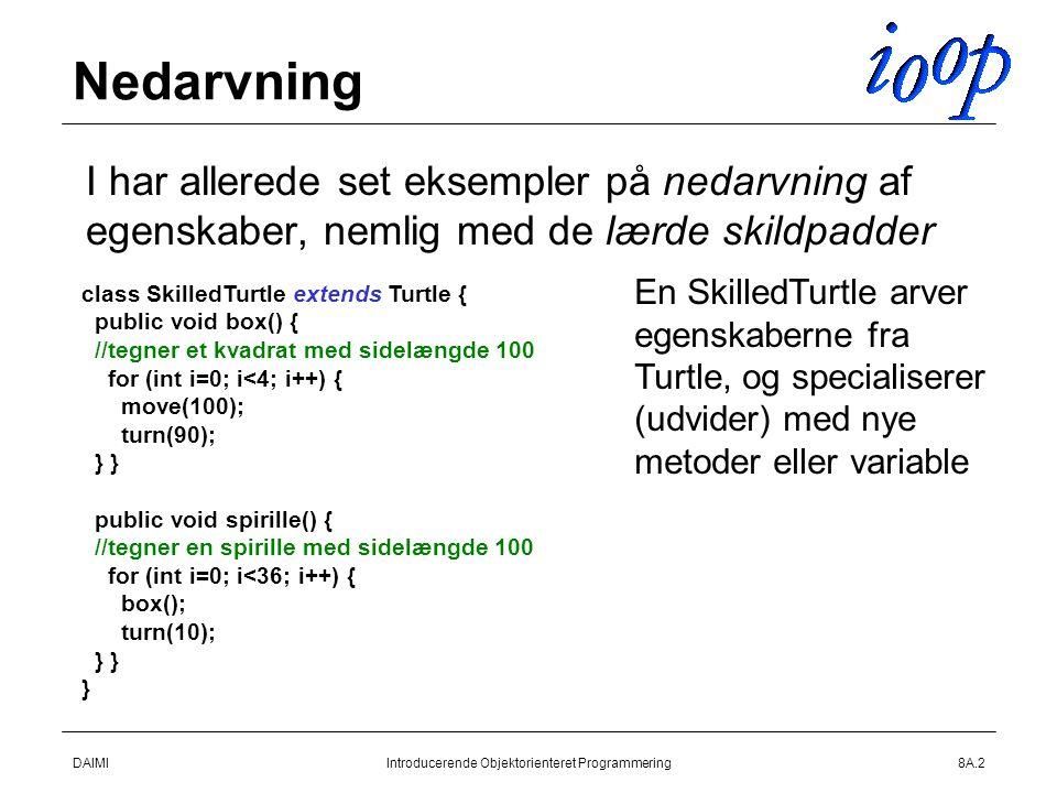 DAIMIIntroducerende Objektorienteret Programmering8A.2 Nedarvning  I har allerede set eksempler på nedarvning af egenskaber, nemlig med de lærde skildpadder class SkilledTurtle extends Turtle { public void box() { //tegner et kvadrat med sidelængde 100 for (int i=0; i<4; i++) { move(100); turn(90); } } public void spirille() { //tegner en spirille med sidelængde 100 for (int i=0; i<36; i++) { box(); turn(10); } } } En SkilledTurtle arver egenskaberne fra Turtle, og specialiserer (udvider) med nye metoder eller variable