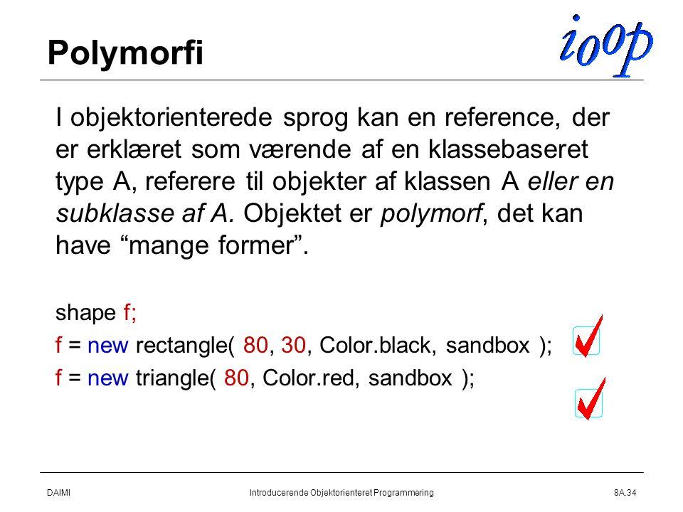 DAIMIIntroducerende Objektorienteret Programmering8A.34 Polymorfi  I objektorienterede sprog kan en reference, der er erklæret som værende af en klassebaseret type A, referere til objekter af klassen A eller en subklasse af A.