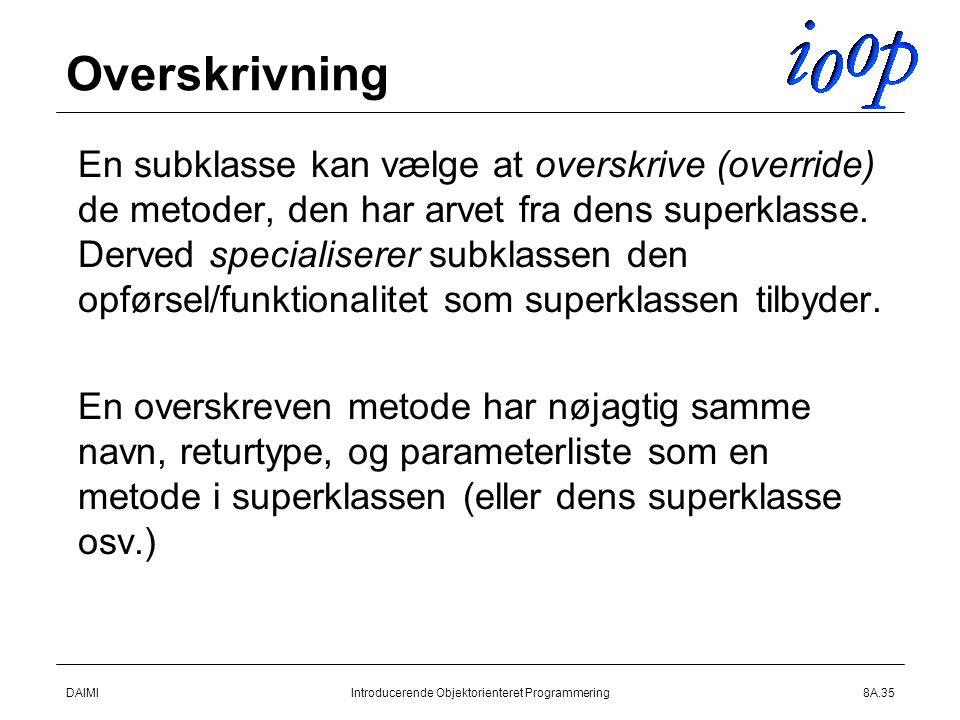 DAIMIIntroducerende Objektorienteret Programmering8A.35 Overskrivning  En subklasse kan vælge at overskrive (override) de metoder, den har arvet fra dens superklasse.
