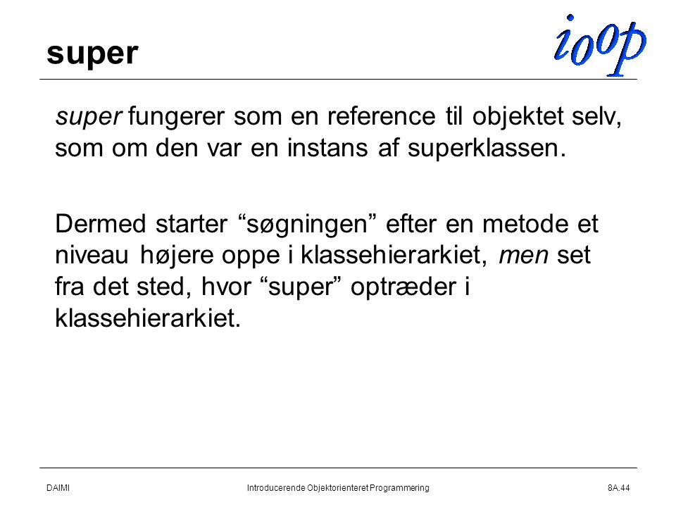 DAIMIIntroducerende Objektorienteret Programmering8A.44 super  super fungerer som en reference til objektet selv, som om den var en instans af superklassen.