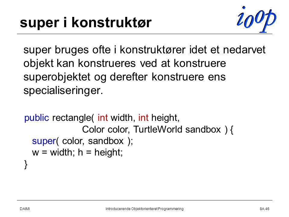 DAIMIIntroducerende Objektorienteret Programmering8A.46 super i konstruktør  super bruges ofte i konstruktører idet et nedarvet objekt kan konstrueres ved at konstruere superobjektet og derefter konstruere ens specialiseringer.