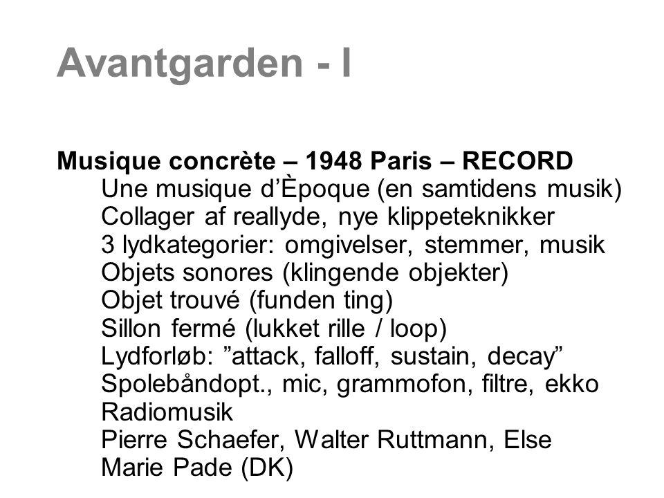 Avantgarden - I Musique concrète – 1948 Paris – RECORD Une musique d'Èpoque (en samtidens musik) Collager af reallyde, nye klippeteknikker 3 lydkategorier: omgivelser, stemmer, musik Objets sonores (klingende objekter) Objet trouvé (funden ting) Sillon fermé (lukket rille / loop) Lydforløb: attack, falloff, sustain, decay Spolebåndopt., mic, grammofon, filtre, ekko Radiomusik Pierre Schaefer, Walter Ruttmann, Else Marie Pade (DK)