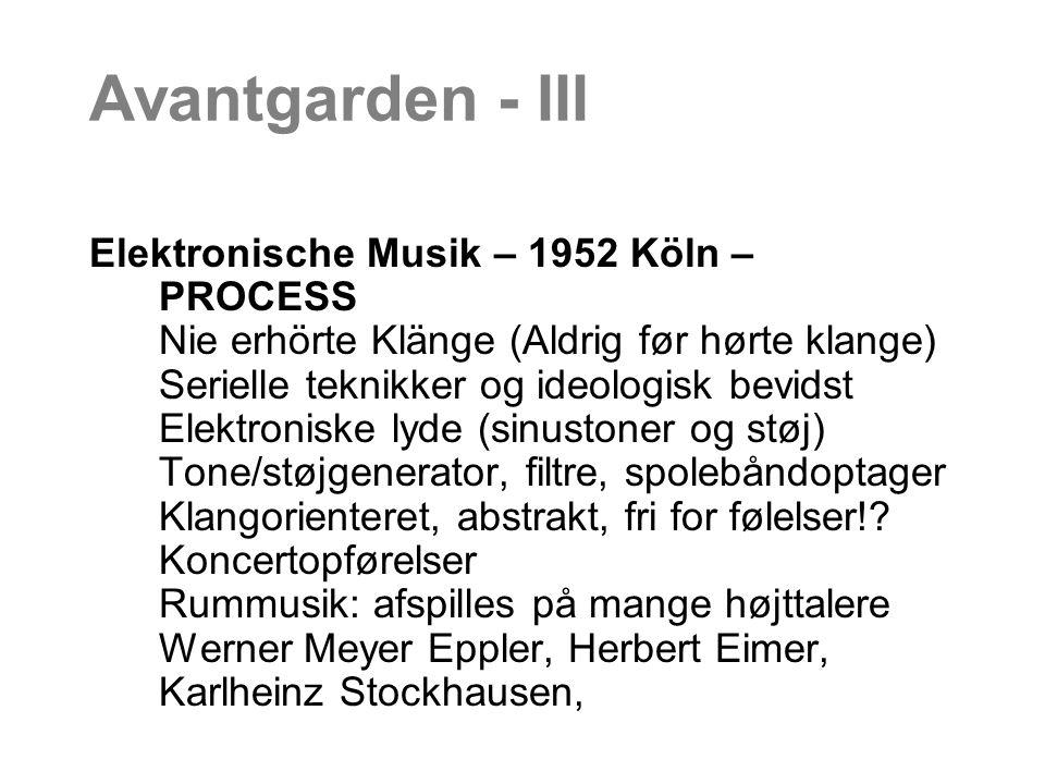 Avantgarden - III Elektronische Musik – 1952 Köln – PROCESS Nie erhörte Klänge (Aldrig før hørte klange) Serielle teknikker og ideologisk bevidst Elektroniske lyde (sinustoner og støj) Tone/støjgenerator, filtre, spolebåndoptager Klangorienteret, abstrakt, fri for følelser!.